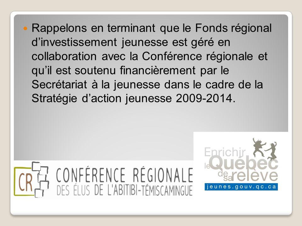 Rappelons en terminant que le Fonds régional d'investissement jeunesse est géré en collaboration avec la Conférence régionale et qu'il est soutenu financièrement par le Secrétariat à la jeunesse dans le cadre de la Stratégie d'action jeunesse 2009-2014.