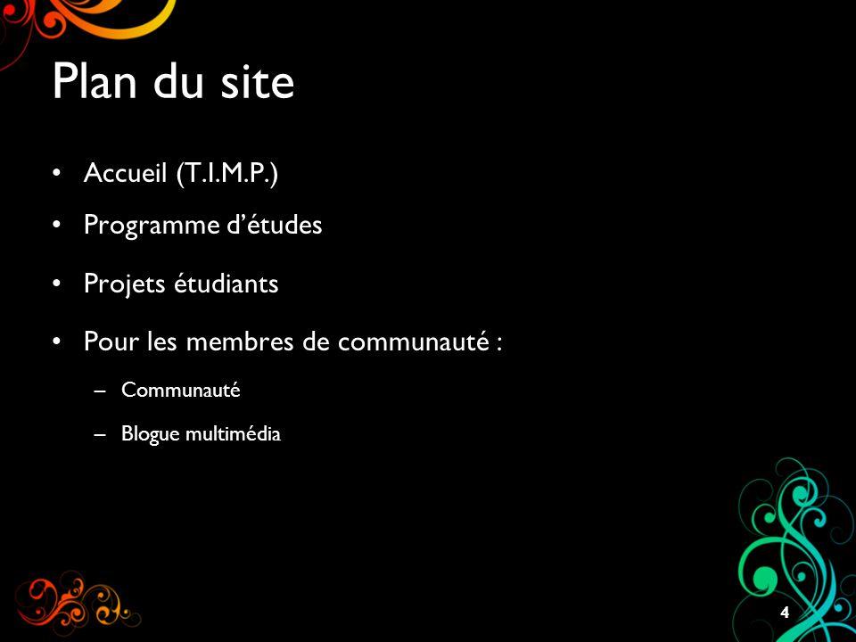 Plan du site Accueil (T.I.M.P.) Programme d'études Projets étudiants Pour les membres de communauté : –Communauté –Blogue multimédia 4