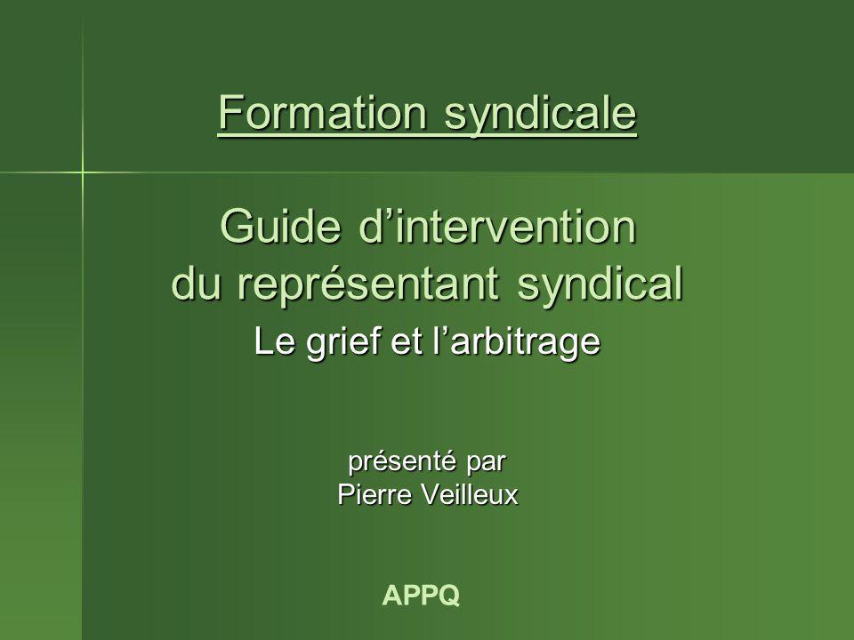 Formation syndicale Guide d'intervention du représentant syndical Le grief et l'arbitrage présenté par Pierre Veilleux APPQ