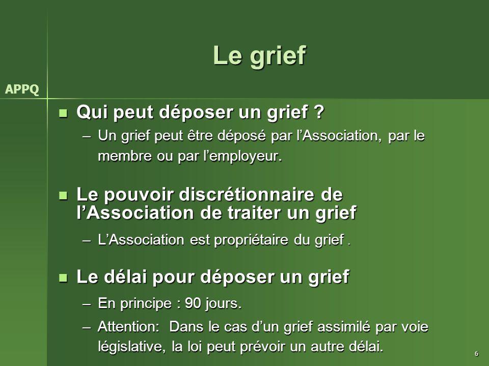 6 Le grief Qui peut déposer un grief ? Qui peut déposer un grief ? –Un grief peut être déposé par l'Association, par le membre ou par l'employeur. Le