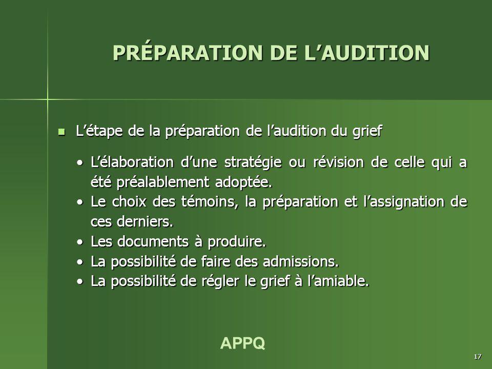 APPQ 17 L'étape de la préparation de l'audition du grief L'étape de la préparation de l'audition du grief PRÉPARATION DE L'AUDITION L'élaboration d'une stratégie ou révision de celle qui a été préalablement adoptée.L'élaboration d'une stratégie ou révision de celle qui a été préalablement adoptée.