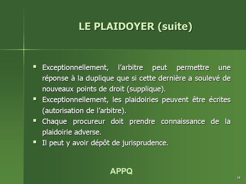 APPQ 24 LE PLAIDOYER (suite)  Exceptionnellement, l'arbitre peut permettre une réponse à la duplique que si cette dernière a soulevé de nouveaux poin