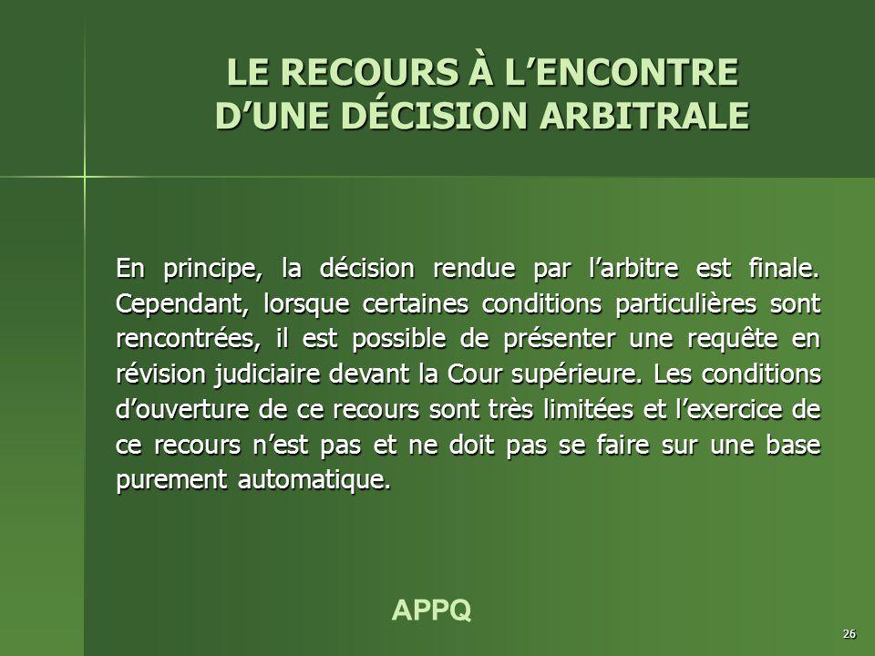 APPQ 26 LE RECOURS À L'ENCONTRE D'UNE DÉCISION ARBITRALE En principe, la décision rendue par l'arbitre est finale. Cependant, lorsque certaines condit