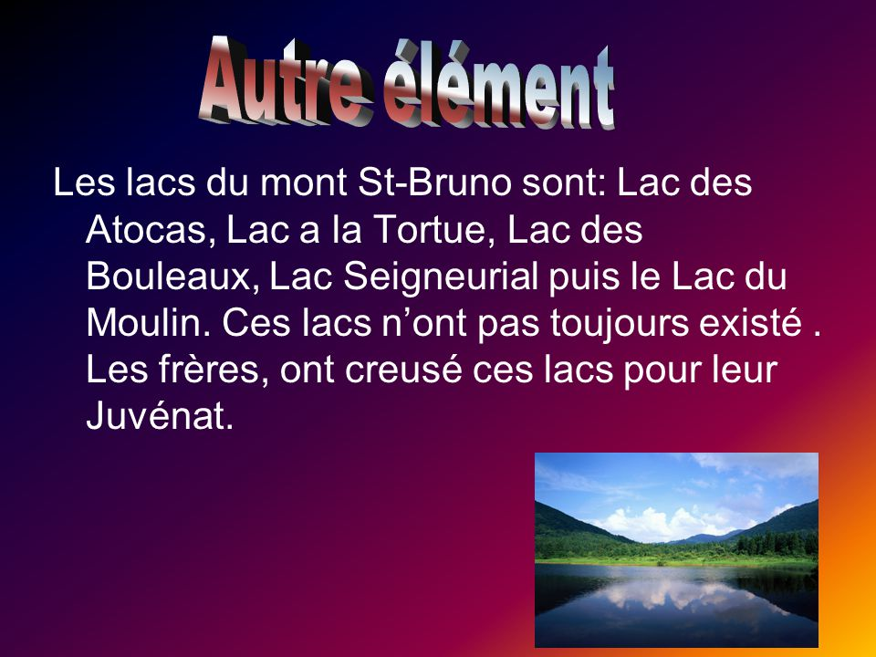 Les lacs du mont St-Bruno sont: Lac des Atocas, Lac a la Tortue, Lac des Bouleaux, Lac Seigneurial puis le Lac du Moulin. Ces lacs n'ont pas toujours