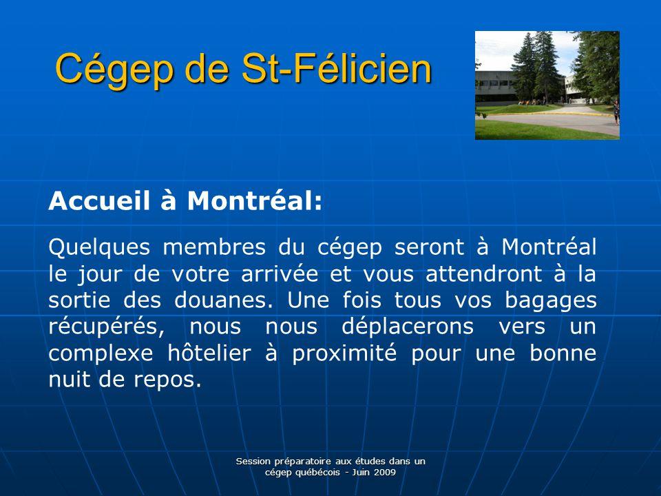 Cégep de St-Félicien Session préparatoire aux études dans un cégep québécois - Juin 2009 Accueil à Montréal: Quelques membres du cégep seront à Montréal le jour de votre arrivée et vous attendront à la sortie des douanes.
