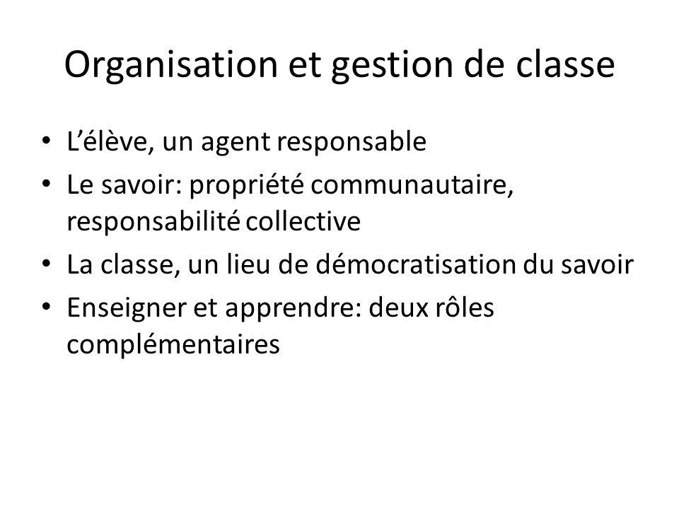 Organisation et gestion de classe L'élève, un agent responsable Le savoir: propriété communautaire, responsabilité collective La classe, un lieu de démocratisation du savoir Enseigner et apprendre: deux rôles complémentaires