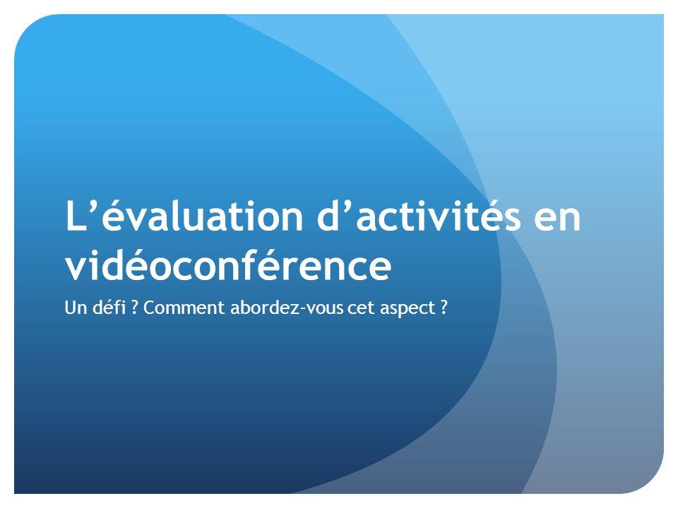 L'évaluation d'activités en vidéoconférence Un défi Comment abordez-vous cet aspect