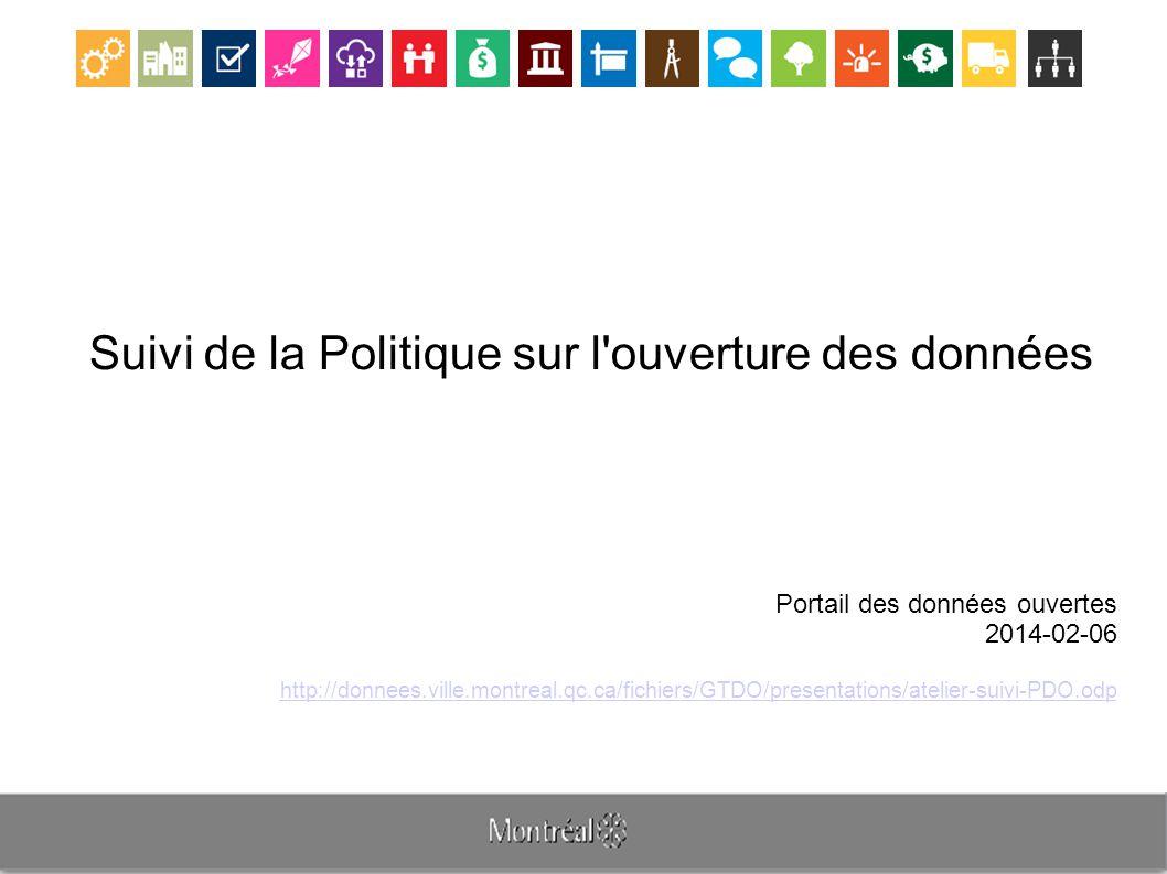 Suivi de la Politique sur l ouverture des données Portail des données ouvertes 2014-02-06 http://donnees.ville.montreal.qc.ca/fichiers/GTDO/presentations/atelier-suivi-PDO.odp