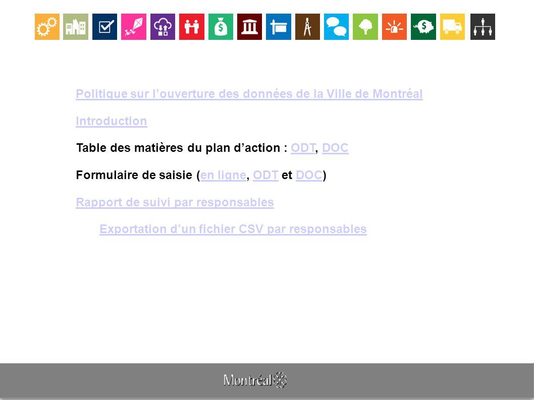 Politique sur l'ouverture des données de la Ville de Montréal Introduction Table des matières du plan d'action : ODT, DOCODTDOC Formulaire de saisie (en ligne, ODT et DOC)en ligneODTDOC Rapport de suivi par responsables Exportation d'un fichier CSV par responsables
