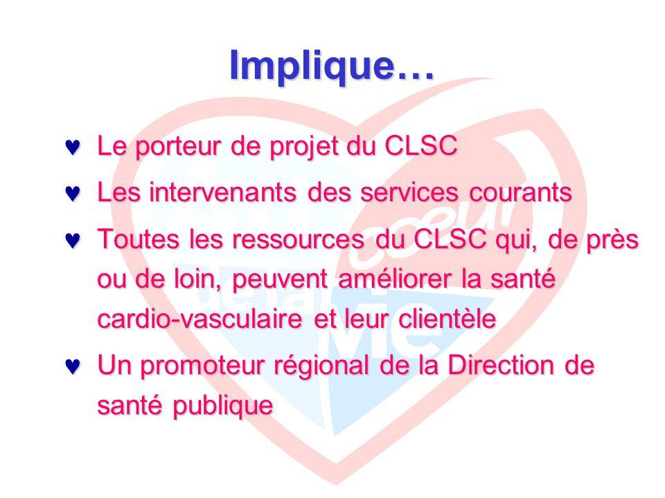 Implique… Le porteur de projet du CLSC Le porteur de projet du CLSC Les intervenants des services courants Les intervenants des services courants Toutes les ressources du CLSC qui, de près ou de loin, peuvent améliorer la santé cardio-vasculaire et leur clientèle Toutes les ressources du CLSC qui, de près ou de loin, peuvent améliorer la santé cardio-vasculaire et leur clientèle Un promoteur régional de la Direction de santé publique Un promoteur régional de la Direction de santé publique