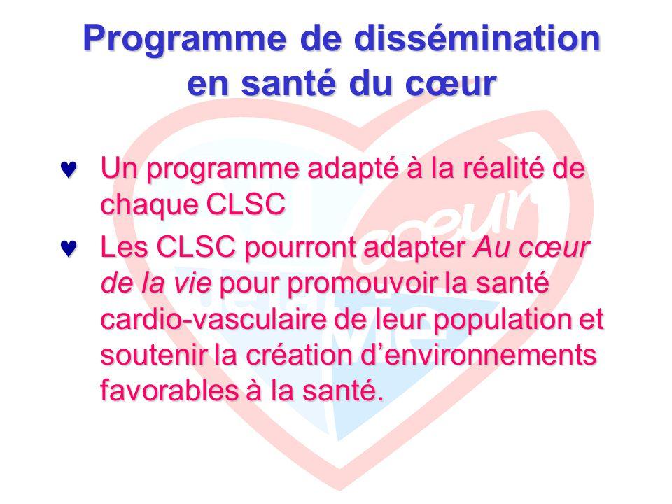 Programme de dissémination en santé du cœur Un programme adapté à la réalité de chaque CLSC Un programme adapté à la réalité de chaque CLSC Les CLSC pourront adapter Au cœur de la vie pour promouvoir la santé cardio-vasculaire de leur population et soutenir la création d'environnements favorables à la santé.