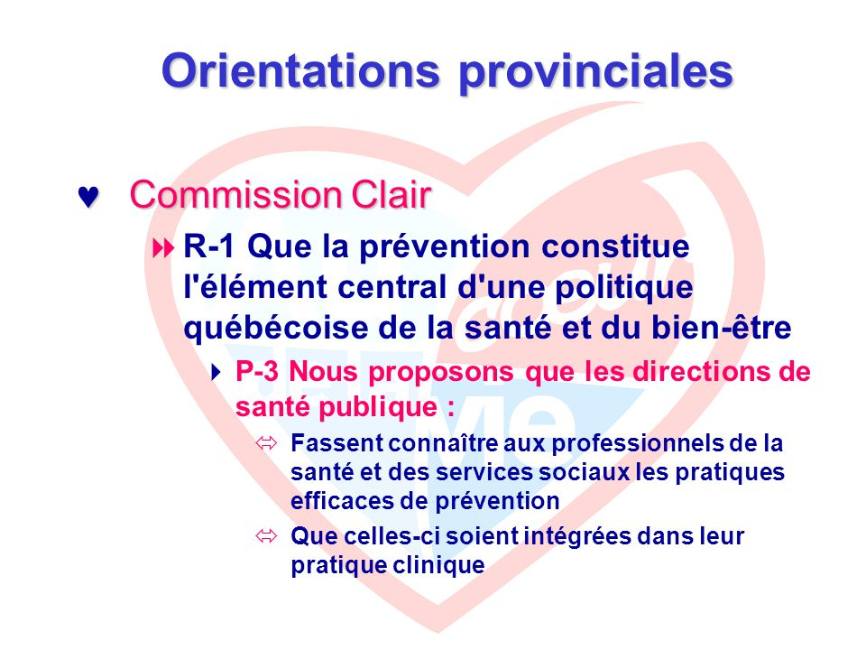 Orientations provinciales Commission Clair (R-1) Commission Clair (R-1)  Les interventions préventives auprès des adultes  P-6 Pour les adultes nous proposons :  Un programme intégré de prévention des principales maladies chroniques (maladies cardio-vasculaires, maladies de l appareil respiratoire, diabète), incluant le développement d habitudes de vie saines chez les adultes