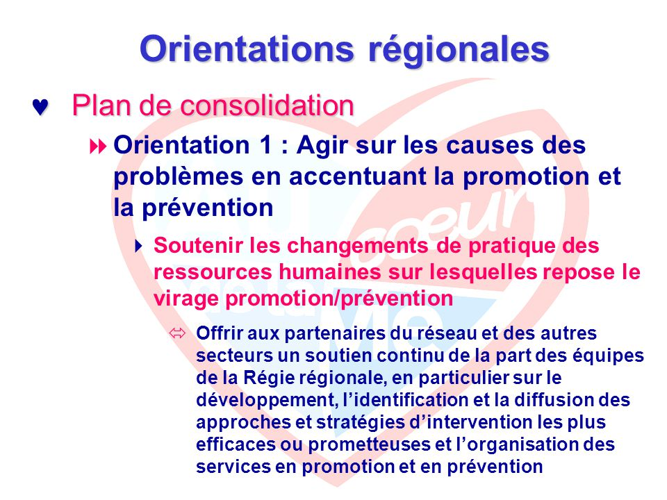 Orientations régionales Plan de consolidation Plan de consolidation  Orientation 1 : Agir sur les causes des problèmes en accentuant la promotion et la prévention  Soutenir les changements de pratique des ressources humaines sur lesquelles repose le virage promotion/prévention  Offrir aux partenaires du réseau et des autres secteurs un soutien continu de la part des équipes de la Régie régionale, en particulier sur le développement, l'identification et la diffusion des approches et stratégies d'intervention les plus efficaces ou prometteuses et l'organisation des services en promotion et en prévention