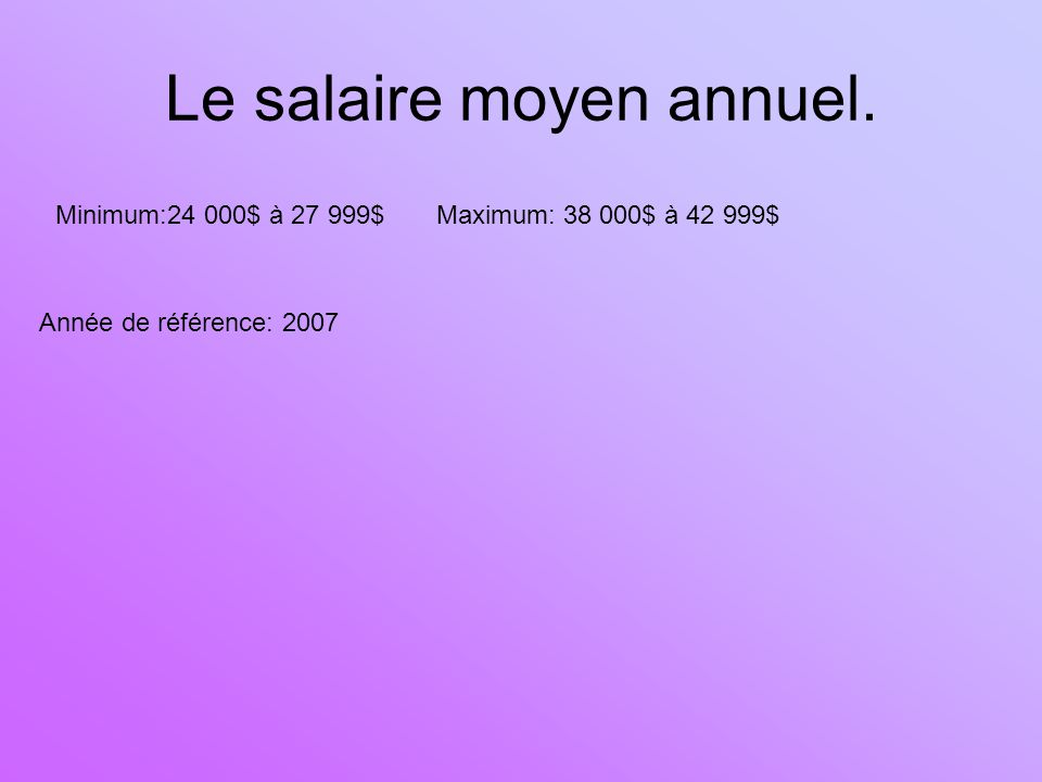 Le salaire moyen annuel. Minimum:24 000$ à 27 999$ Maximum: 38 000$ à 42 999$ Année de référence: 2007