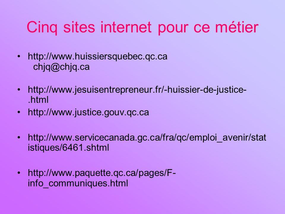 Cinq sites internet pour ce métier http://www.huissiersquebec.qc.ca chjq@chjq.ca http://www.jesuisentrepreneur.fr/-huissier-de-justice-.html http://www.justice.gouv.qc.ca http://www.servicecanada.gc.ca/fra/qc/emploi_avenir/stat istiques/6461.shtml http://www.paquette.qc.ca/pages/F- info_communiques.html