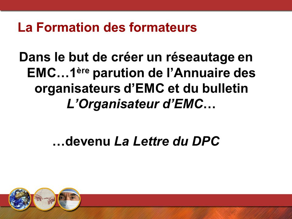 La Formation des formateurs Dans le but de créer un réseautage en EMC…1 ère parution de l'Annuaire des organisateurs d'EMC et du bulletin L'Organisateur d'EMC… …devenu La Lettre du DPC