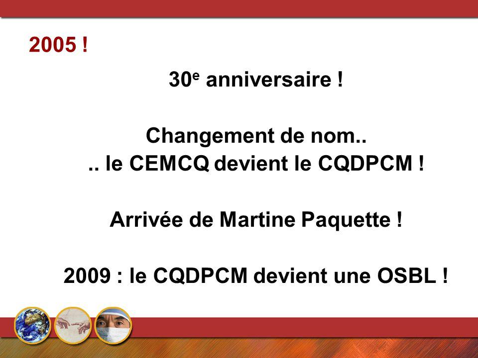 2005 ! 30 e anniversaire ! Changement de nom.... le CEMCQ devient le CQDPCM ! Arrivée de Martine Paquette ! 2009 : le CQDPCM devient une OSBL !