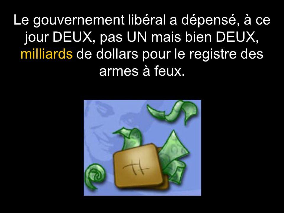 Le gouvernement libéral a dépensé, à ce jour DEUX, pas UN mais bien DEUX, milliards de dollars pour le registre des armes à feux.