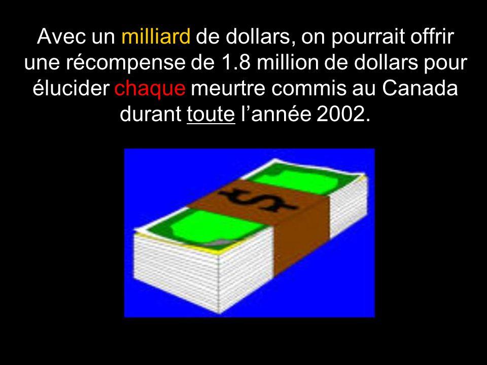 Avec un milliard de dollars, on pourrait offrir une récompense de 1.8 million de dollars pour élucider chaque meurtre commis au Canada durant toute l'