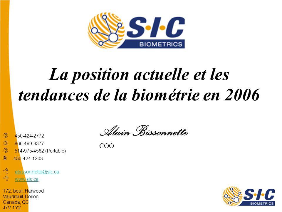 La position actuelle et les tendances de la biométrie en 2006 Alain Bissonnette COO  450-424-2772  866-499-8377  514-975-4562 (Portable)  450-424-1203  abissonnette@sic.ca  www.sic.ca abissonnette@sic.ca www.sic.ca 172, boul.