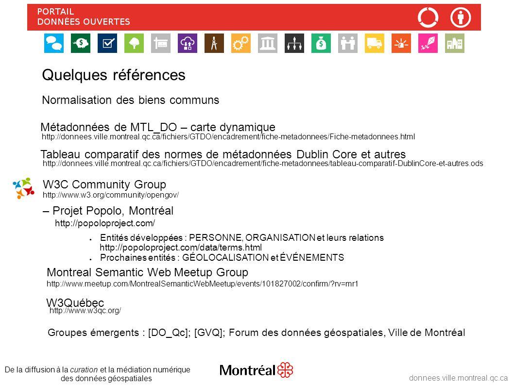 http://donnees.ville.montreal.qc.ca/fichiers/GTDO/encadrement/fiche-metadonnees/Fiche-metadonnees.html Métadonnées de MTL_DO – carte dynamique Tableau comparatif des normes de métadonnées Dublin Core et autres http://donnees.ville.montreal.qc.ca/fichiers/GTDO/encadrement/fiche-metadonnees/tableau-comparatif-DublinCore-et-autres.ods W3C Community Group – Projet Popolo, Montréal http://popoloproject.com/ ● Entités développées : PERSONNE, ORGANISATION et leurs relations http://popoloproject.com/data/terms.html ● Prochaines entités : GÉOLOCALISATION et ÉVÉNEMENTS De la diffusion à la curation et la médiation numérique des données géospatiales donnees.ville.montreal.qc.ca Quelques références http://www.w3.org/community/opengov/ Normalisation des biens communs http://www.meetup.com/MontrealSemanticWebMeetup/events/101827002/confirm/ rv=mr1 Montreal Semantic Web Meetup Group W3Québec http://www.w3qc.org/ Groupes émergents : [DO_Qc]; [GVQ]; Forum des données géospatiales, Ville de Montréal