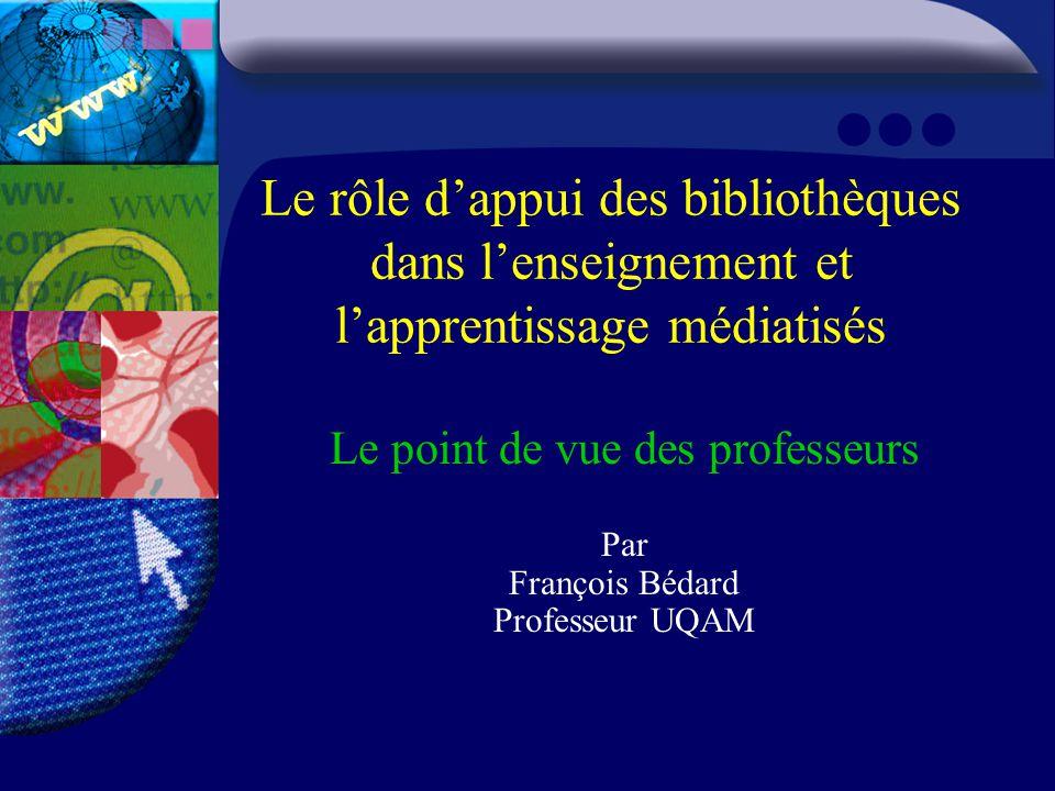 Le rôle d'appui des bibliothèques dans l'enseignement et l'apprentissage médiatisés Le point de vue des professeurs Par François Bédard Professeur UQAM