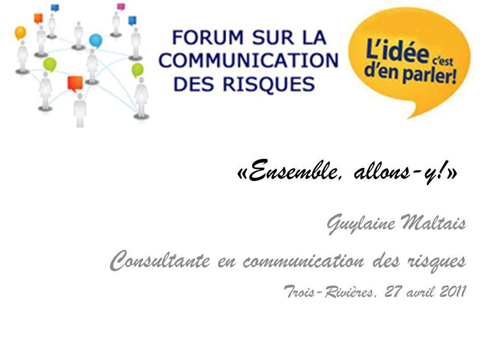 «Ensemble, allons-y!» Guylaine Maltais Consultante en communication des risques Trois-Rivières, 27 avril 2011