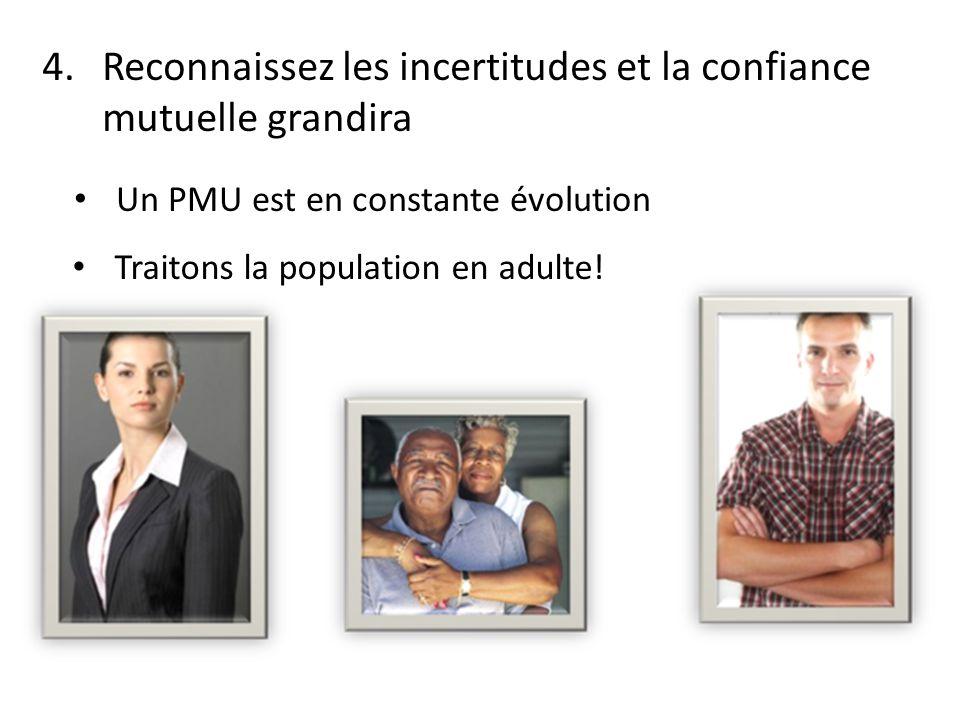 4.Reconnaissez les incertitudes et la confiance mutuelle grandira Un PMU est en constante évolution Traitons la population en adulte!