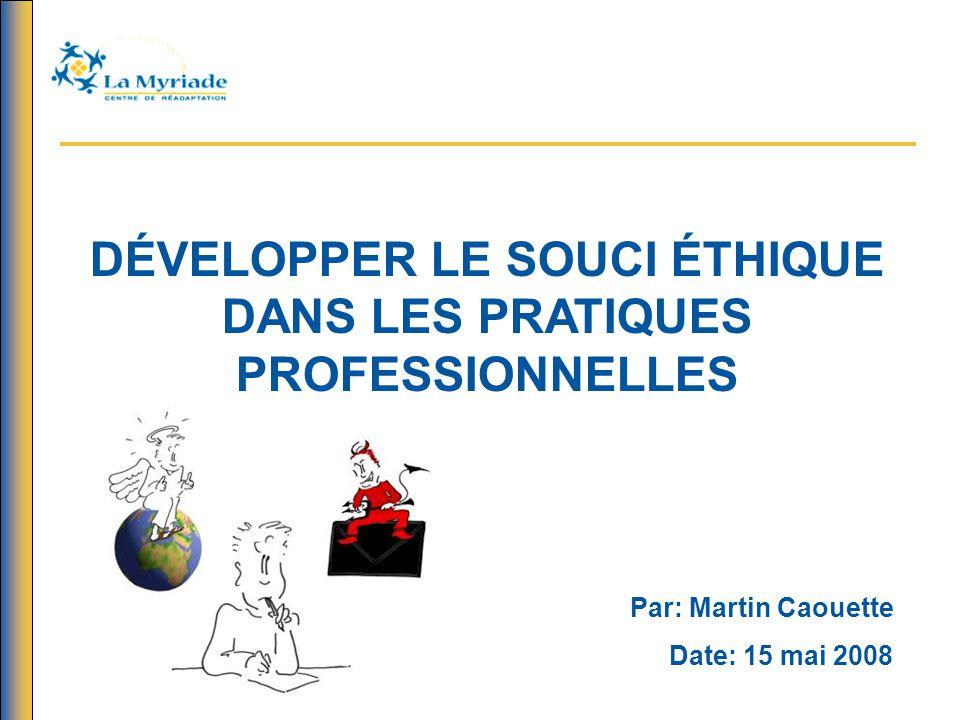 DÉVELOPPER LE SOUCI ÉTHIQUE DANS LES PRATIQUES PROFESSIONNELLES Par: Martin Caouette Date: 15 mai 2008