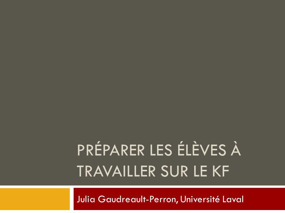 PRÉPARER LES ÉLÈVES À TRAVAILLER SUR LE KF Julia Gaudreault-Perron, Université Laval