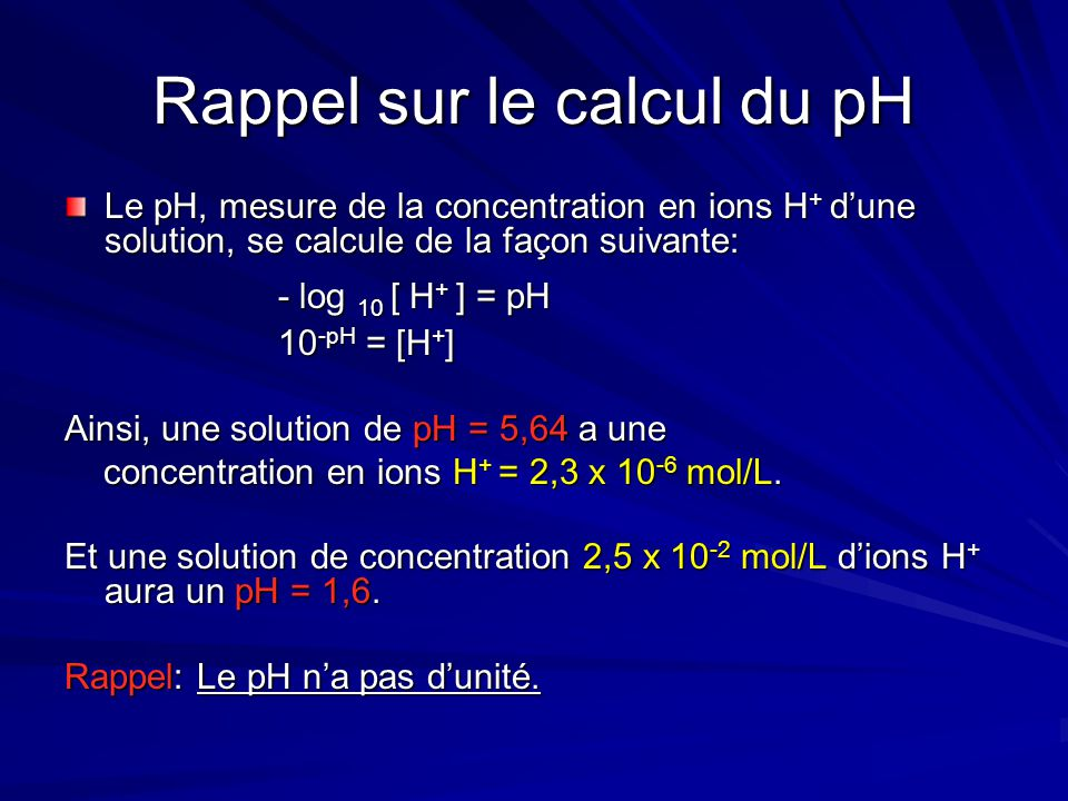 Rappel sur le calcul du pH Le pH, mesure de la concentration en ions H + d'une solution, se calcule de la façon suivante: - log 10 [ H + ] = pH 10 -pH