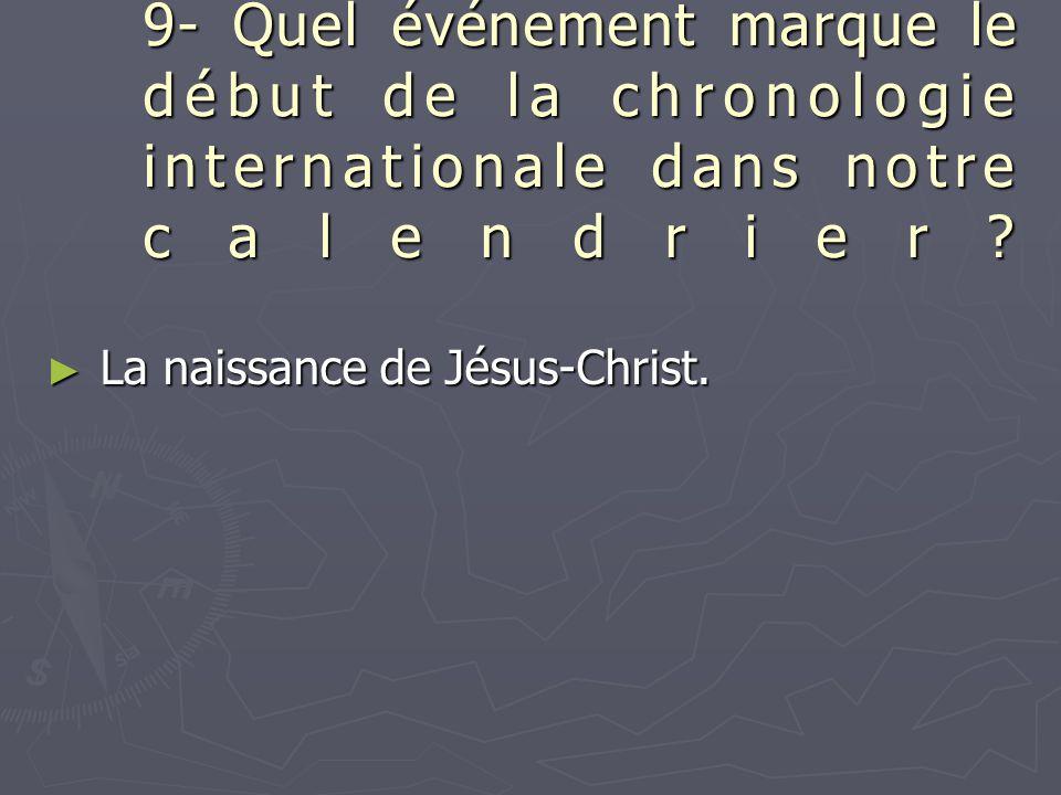 9- Quel événement marque le début de la chronologie internationale dans notre calendrier? ► La naissance de Jésus-Christ.