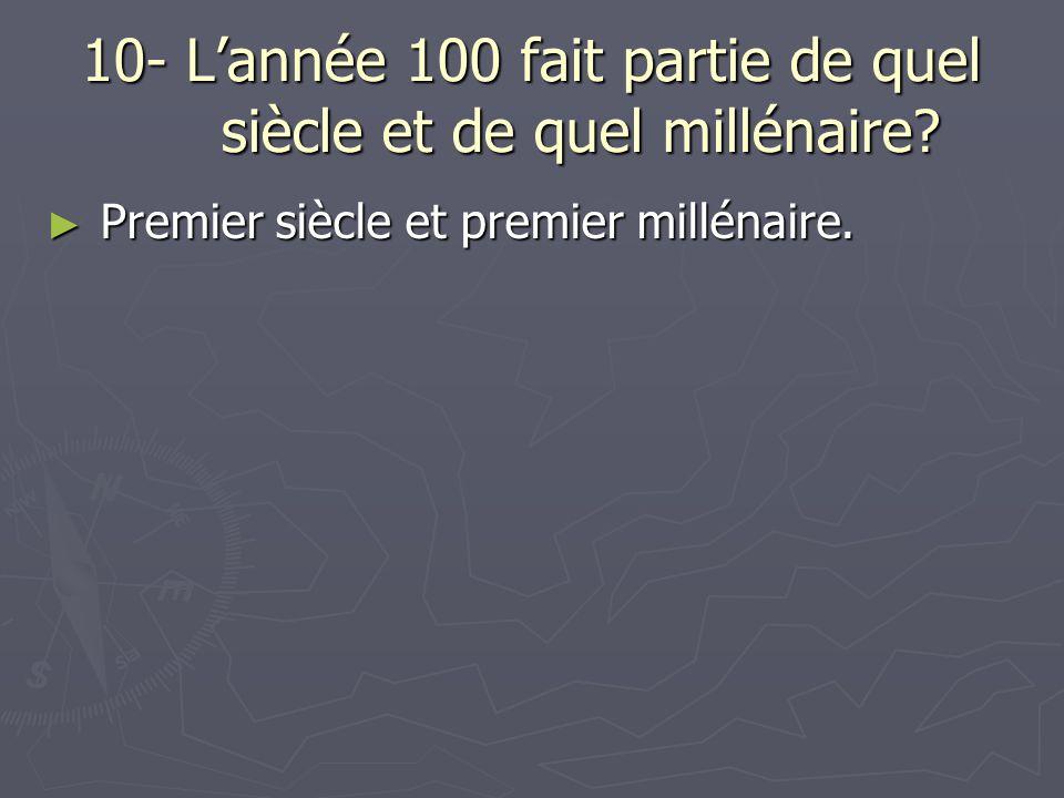 10- L'année 100 fait partie de quel siècle et de quel millénaire? ► Premier siècle et premier millénaire.
