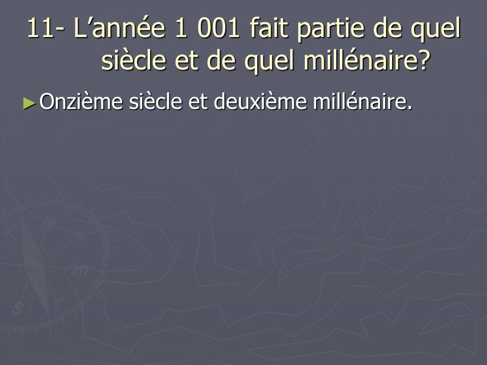 11- L'année 1 001 fait partie de quel siècle et de quel millénaire? ► Onzième siècle et deuxième millénaire.