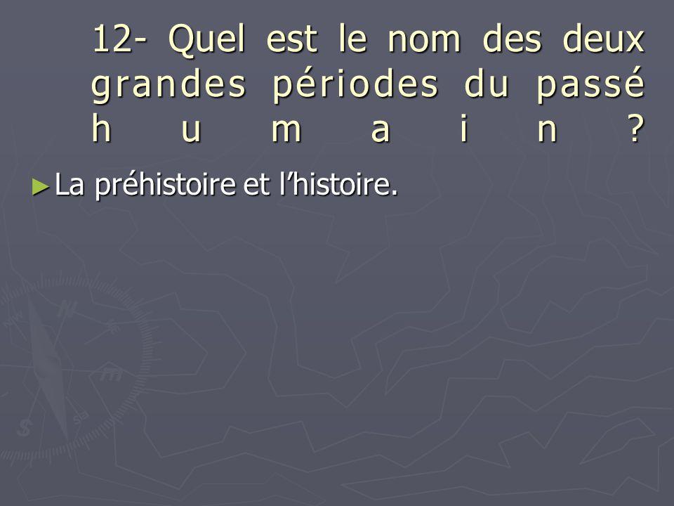 12- Quel est le nom des deux grandes périodes du passé humain? ► La préhistoire et l'histoire.