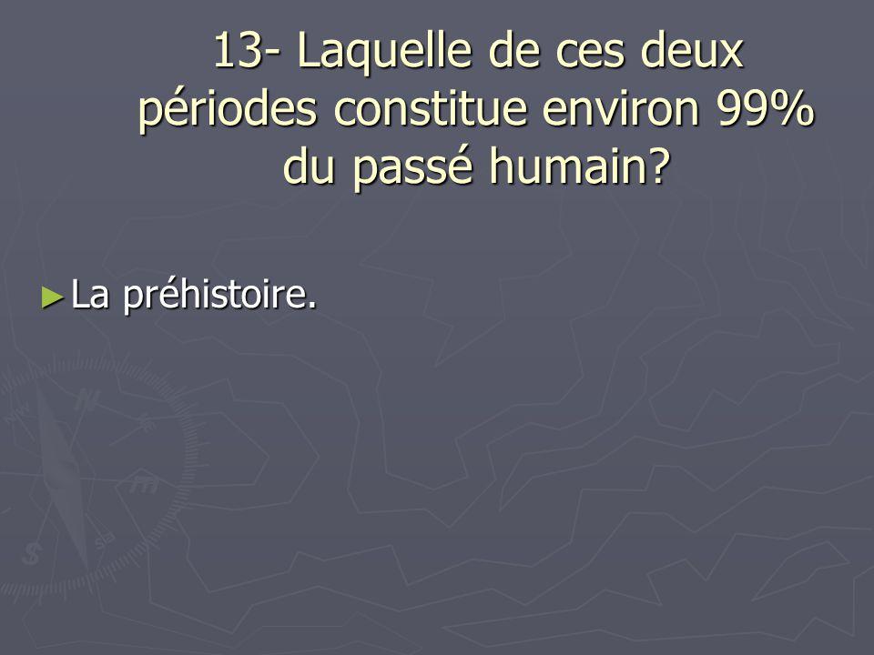 13- Laquelle de ces deux périodes constitue environ 99% du passé humain? ► La préhistoire.