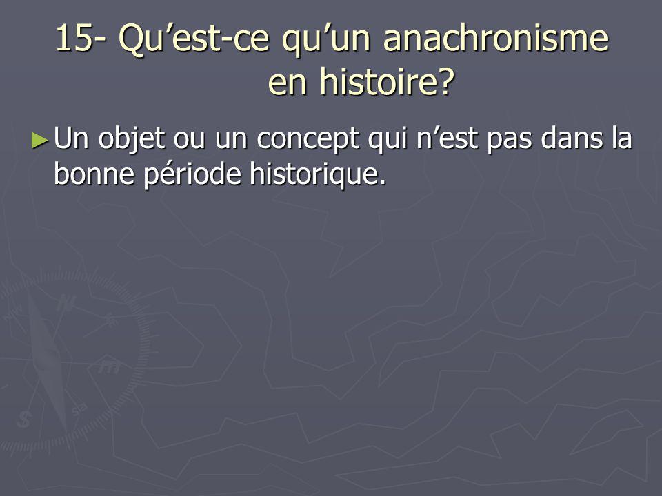 15- Qu'est-ce qu'un anachronisme en histoire? ► Un objet ou un concept qui n'est pas dans la bonne période historique.
