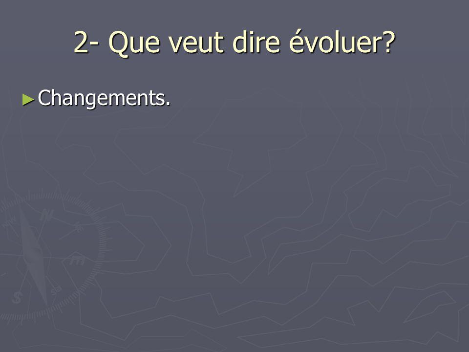 2- Que veut dire évoluer? ► Changements.