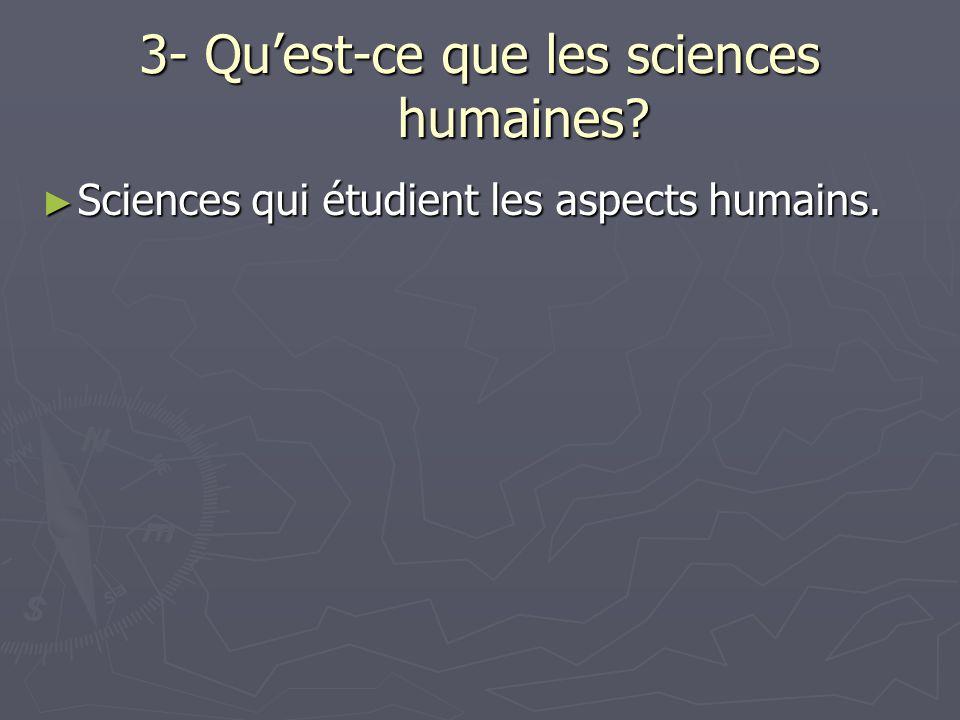3- Qu'est-ce que les sciences humaines? ► Sciences qui étudient les aspects humains.