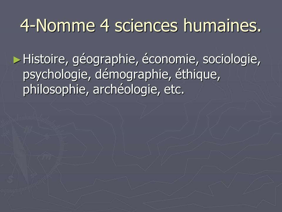 4-Nomme 4 sciences humaines. ► Histoire, géographie, économie, sociologie, psychologie, démographie, éthique, philosophie, archéologie, etc.