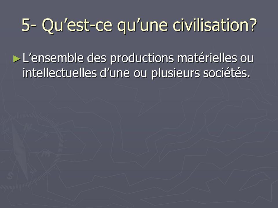 5- Qu'est-ce qu'une civilisation? ► L'ensemble des productions matérielles ou intellectuelles d'une ou plusieurs sociétés.