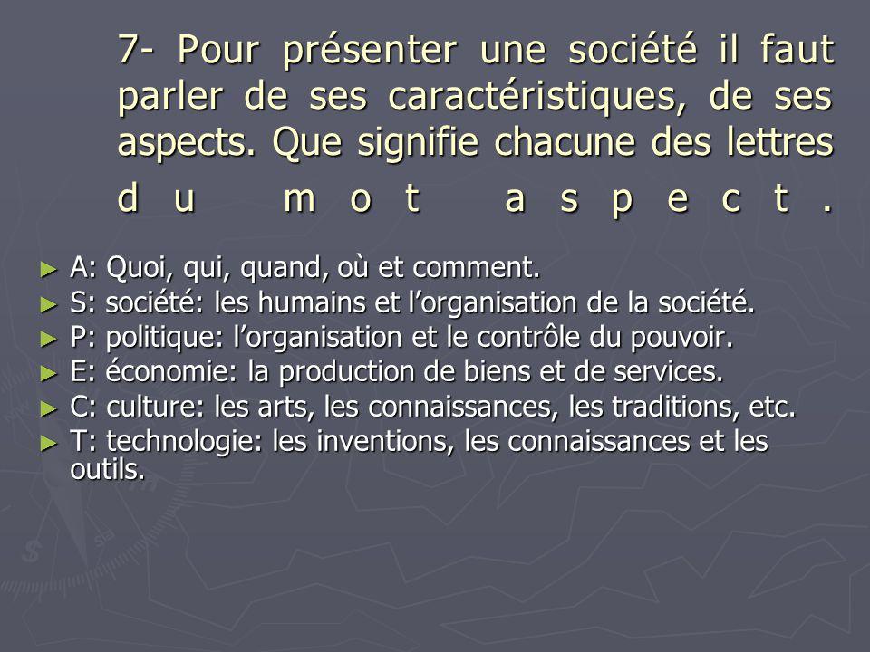 7- Pour présenter une société il faut parler de ses caractéristiques, de ses aspects. Que signifie chacune des lettres du mot aspect. ► A: Quoi, qui,