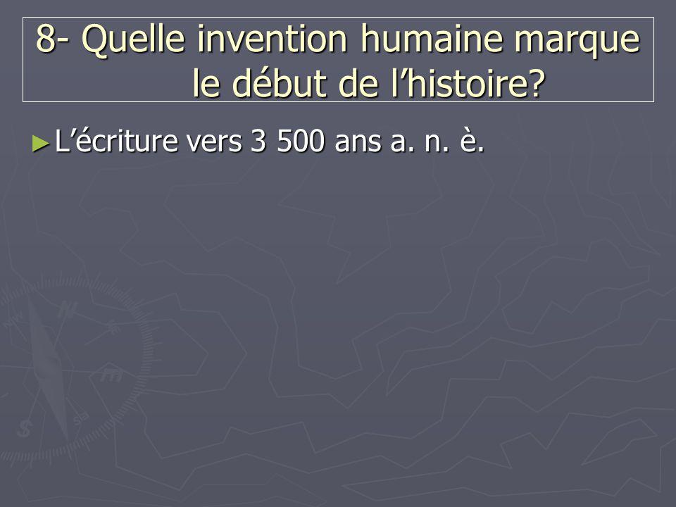 8- Quelle invention humaine marque le début de l'histoire? ► L'écriture vers 3 500 ans a. n. è.