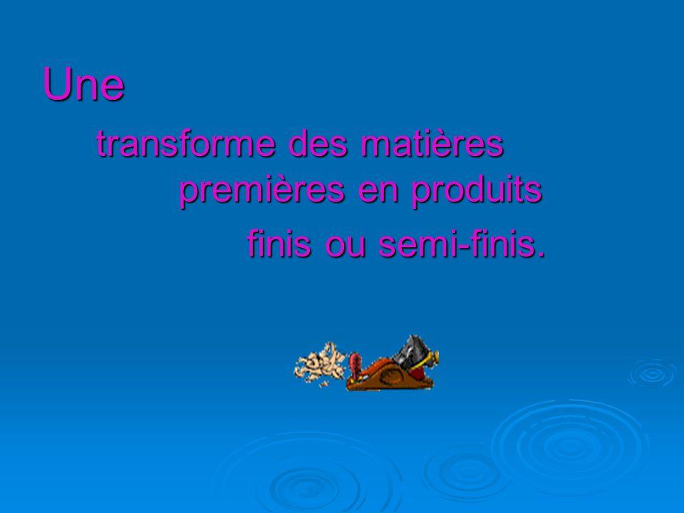Une transforme des matières premières en produits finis ou semi-finis.