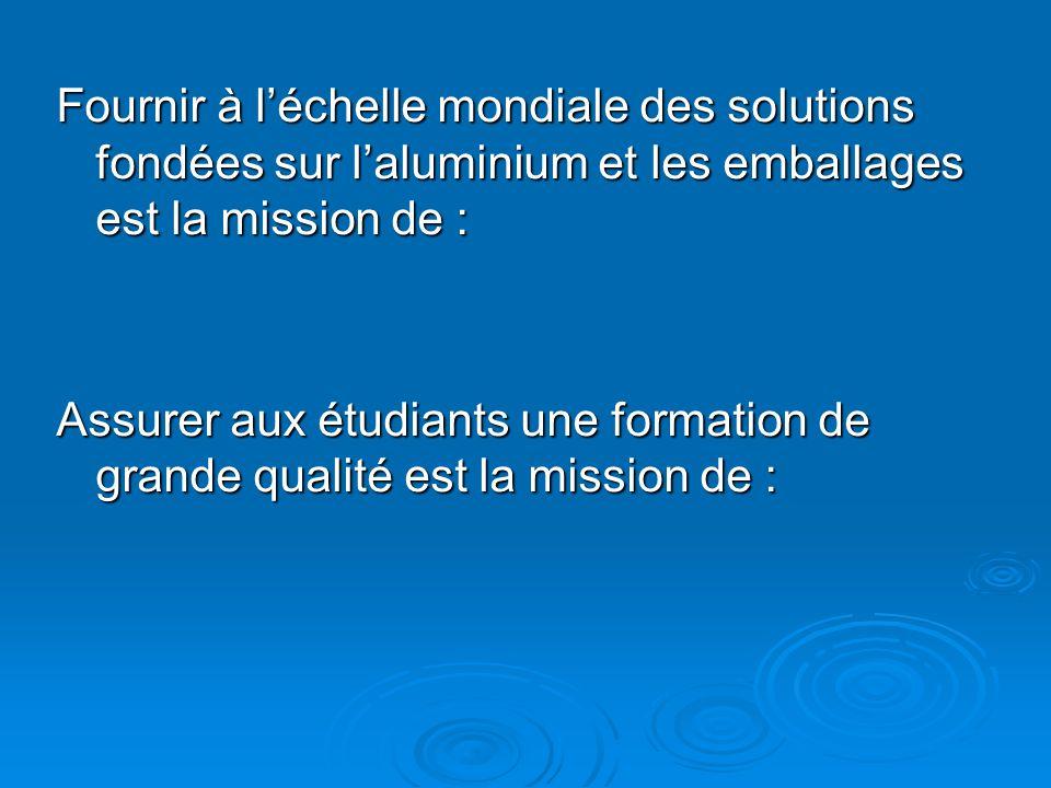 Fournir à l'échelle mondiale des solutions fondées sur l'aluminium et les emballages est la mission de : Assurer aux étudiants une formation de grande qualité est la mission de :