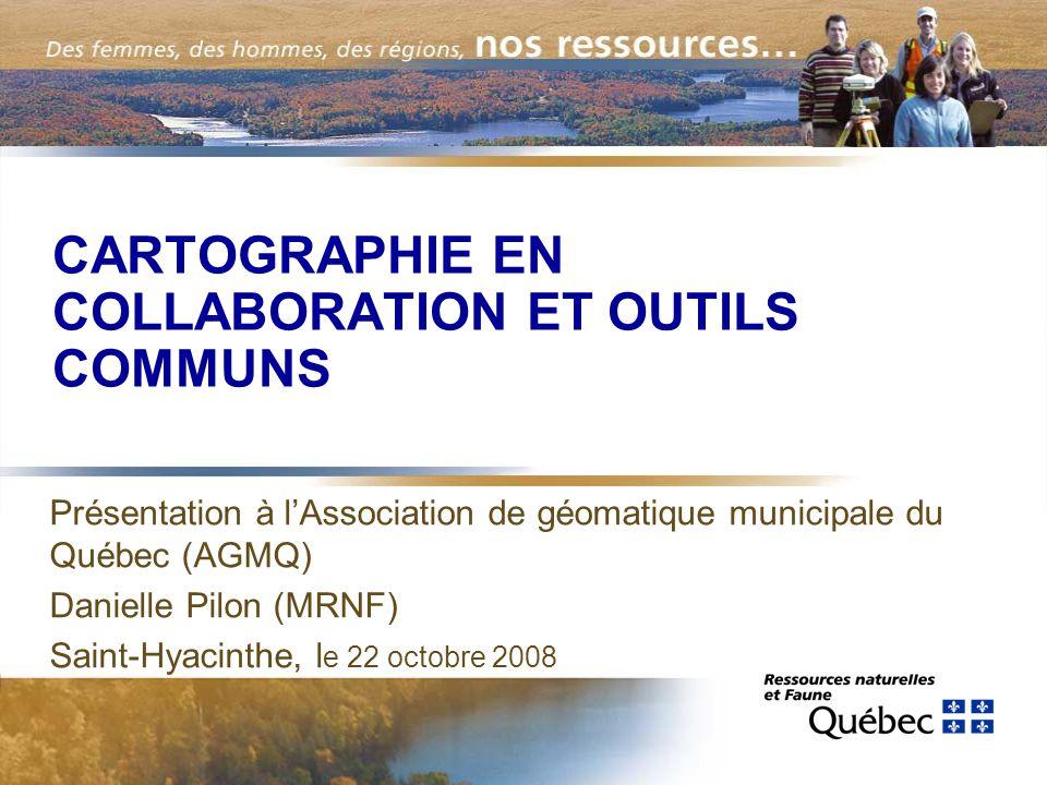 CARTOGRAPHIE EN COLLABORATION ET OUTILS COMMUNS Présentation à l'Association de géomatique municipale du Québec (AGMQ) Danielle Pilon (MRNF) Saint-Hyacinthe, l e 22 octobre 2008