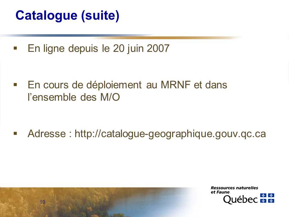 10 Catalogue (suite)  En ligne depuis le 20 juin 2007  En cours de déploiement au MRNF et dans l'ensemble des M/O  Adresse : http://catalogue-geographique.gouv.qc.ca