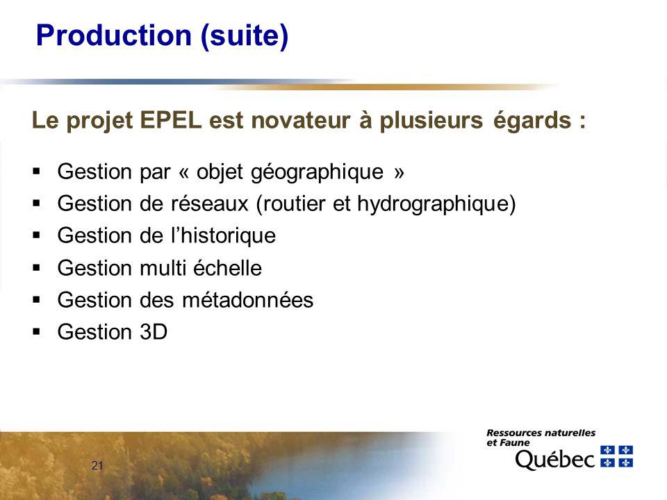 21 Production (suite) Le projet EPEL est novateur à plusieurs égards :  Gestion par « objet géographique »  Gestion de réseaux (routier et hydrographique)  Gestion de l'historique  Gestion multi échelle  Gestion des métadonnées  Gestion 3D