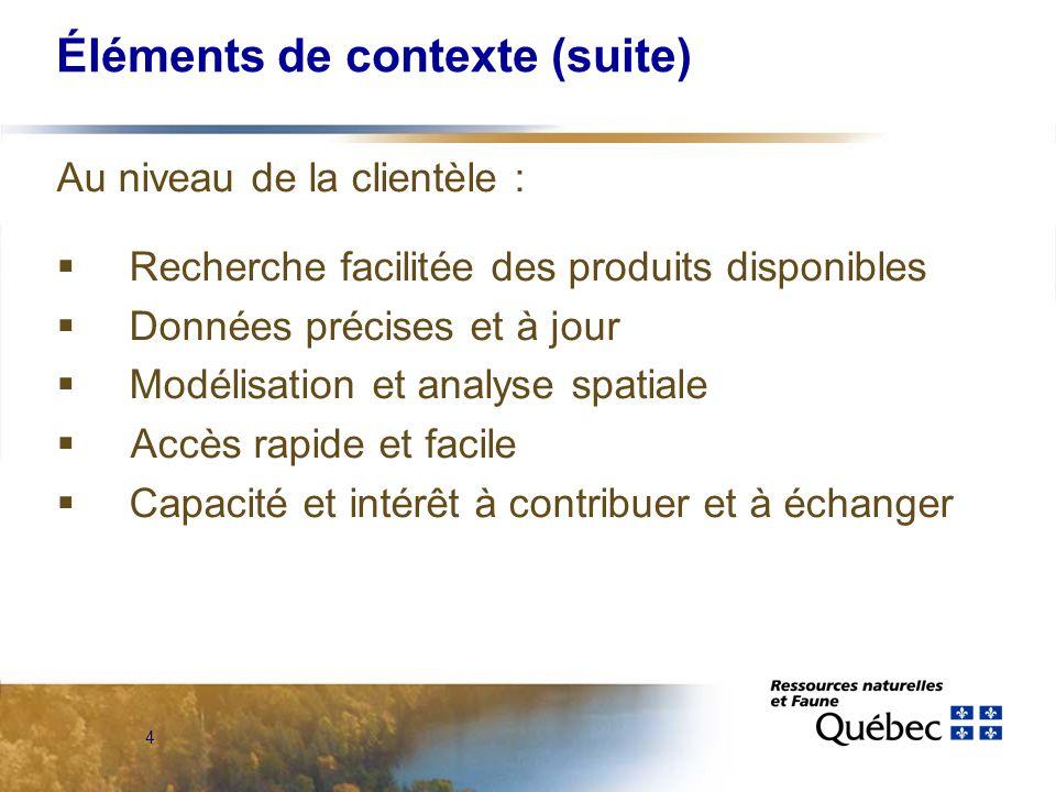 4 Éléments de contexte (suite) Au niveau de la clientèle :  Recherche facilitée des produits disponibles  Données précises et à jour  Modélisation et analyse spatiale  Accès rapide et facile  Capacité et intérêt à contribuer et à échanger