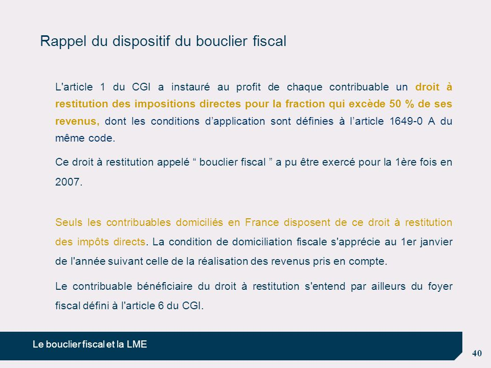 40 Rappel du dispositif du bouclier fiscal L'article 1 du CGI a instauré au profit de chaque contribuable un droit à restitution des impositions direc